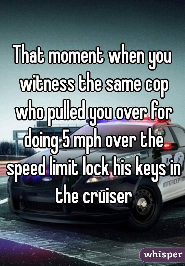 That moment when you witness the same cop who pulled you over for doing 5 mph over the speed limit lock his keys in the cruiser