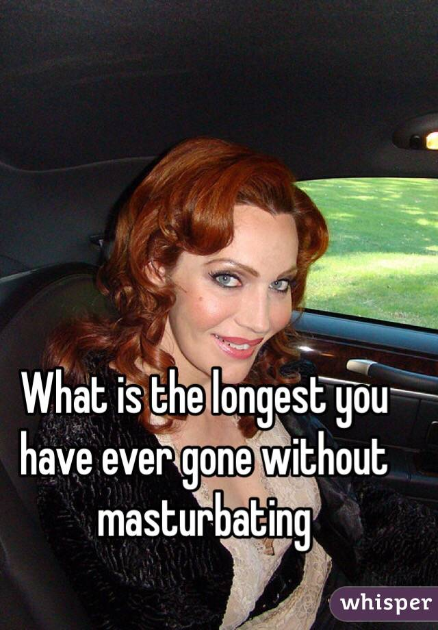 What is the longest you have ever gone without masturbating
