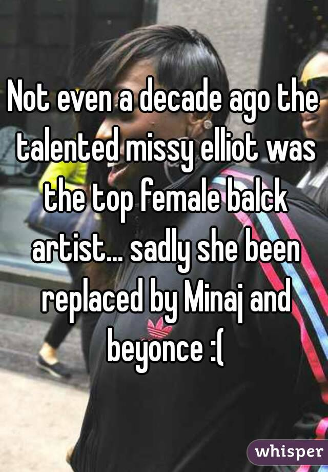 Not even a decade ago the talented missy elliot was the top female balck artist... sadly she been replaced by Minaj and beyonce :(
