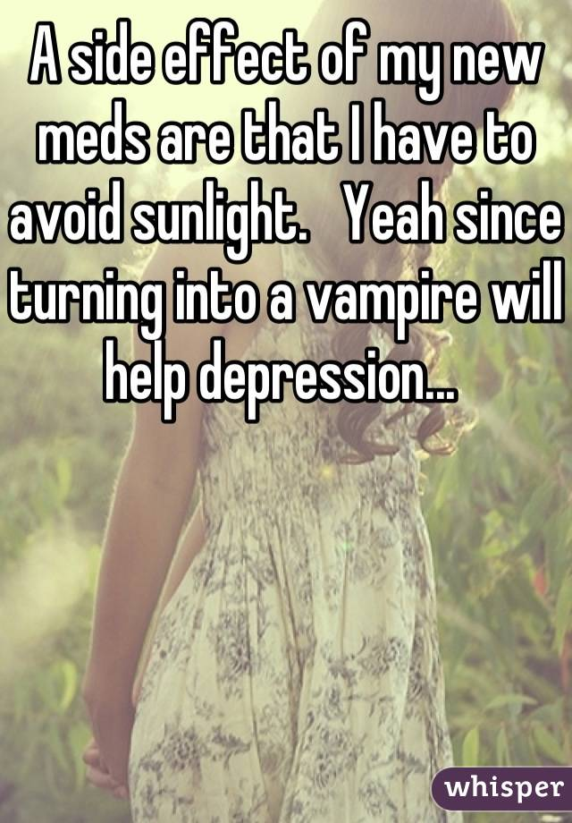 A side effect of my new meds are that I have to avoid sunlight.   Yeah since turning into a vampire will help depression...