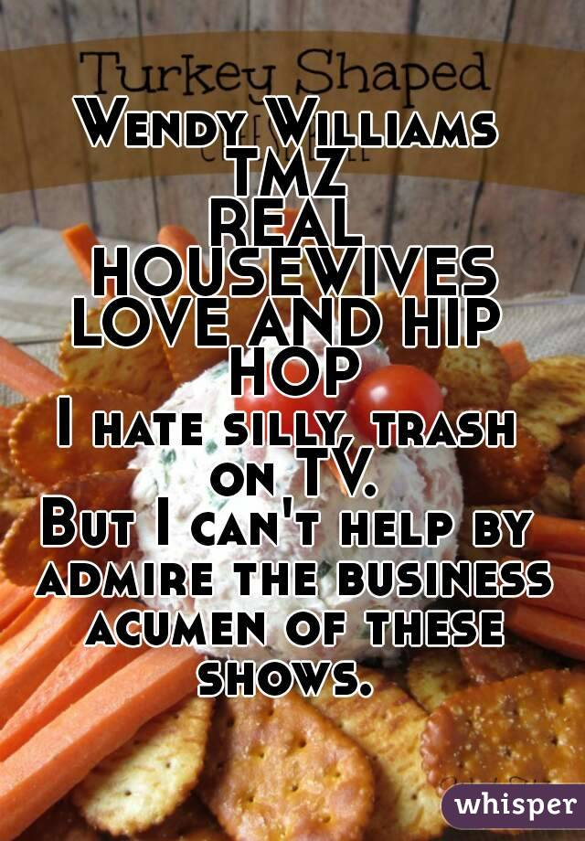 Wendy Williams TMZ REAL HOUSEWIVES LOVE AND HIP HOP I hate silly, trash on TV. But I can't help by admire the business acumen of these shows.