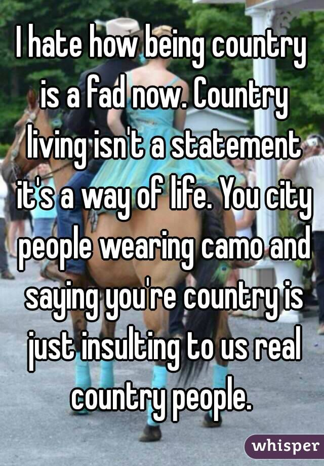 I hate how being country is a fad now. Country living isn't a statement it's a way of life. You city people wearing camo and saying you're country is just insulting to us real country people.