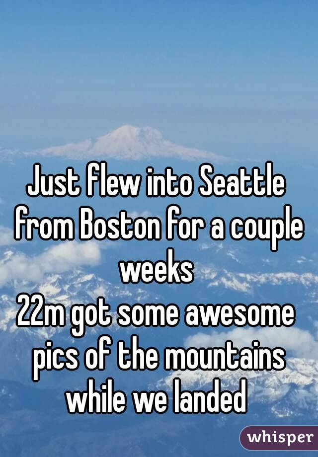 Just flew into Seattle from Boston for a couple weeks  22m got some awesome pics of the mountains while we landed