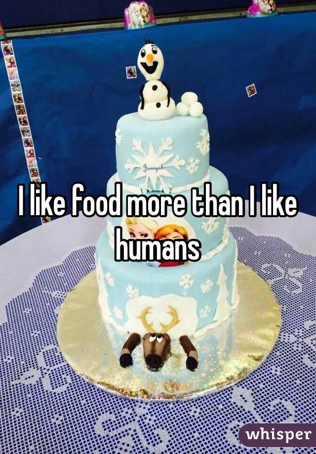 I like food more than I like humans