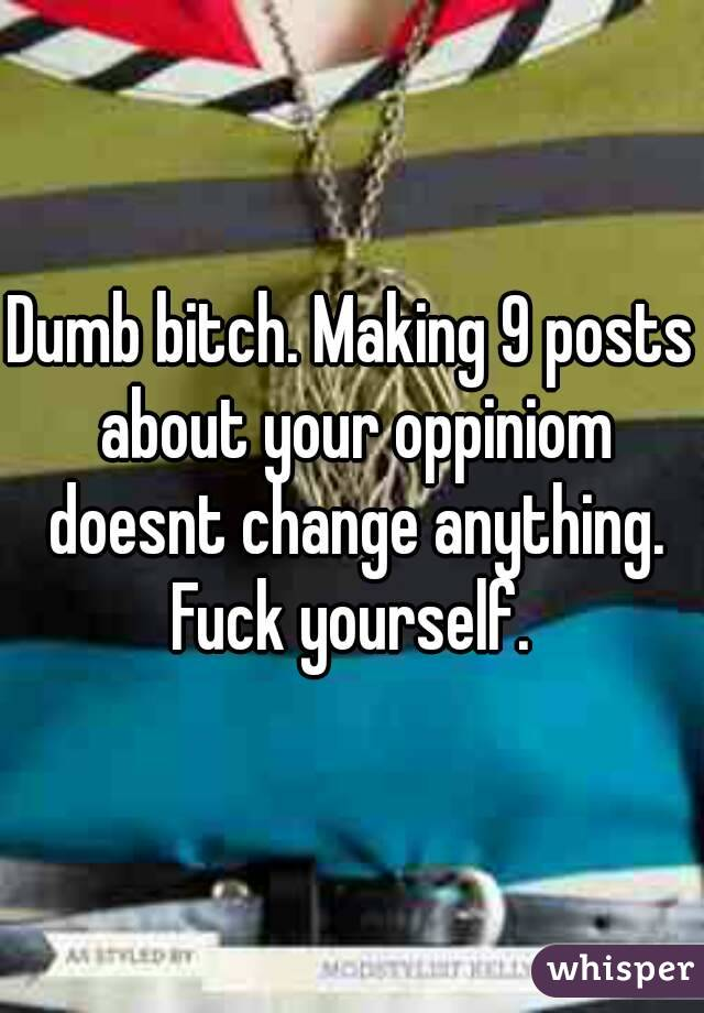 Dumb bitch. Making 9 posts about your oppiniom doesnt change anything. Fuck yourself.
