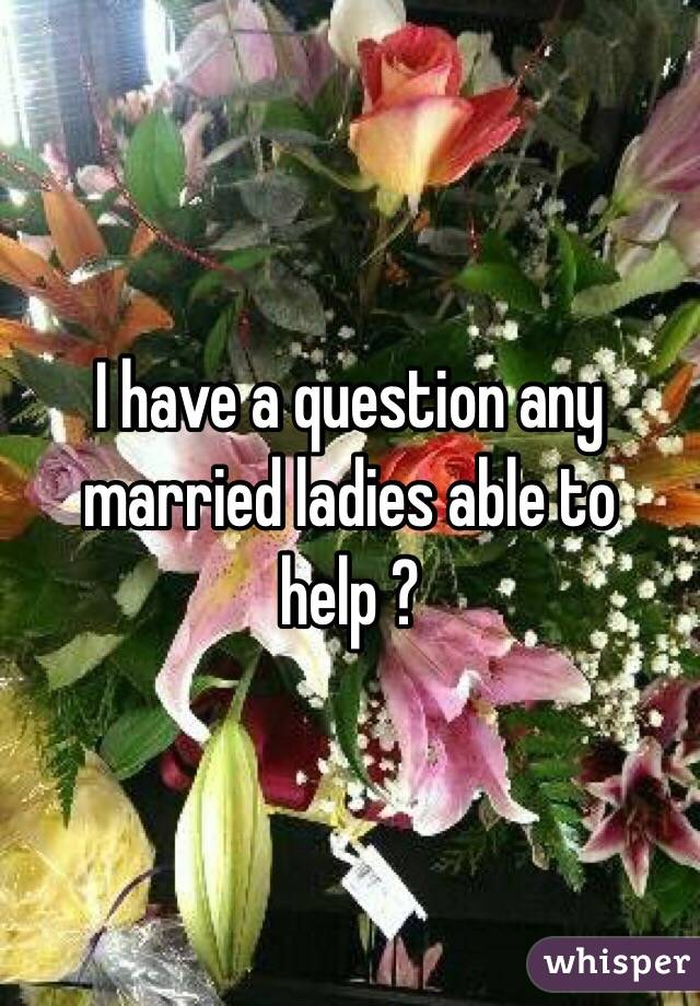 I have a question any married ladies able to help ?