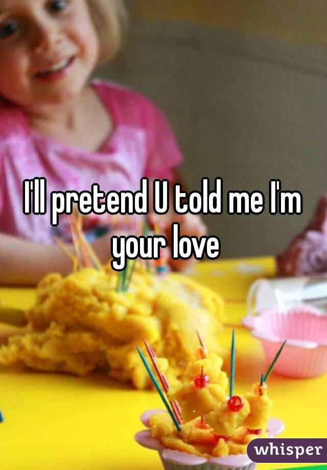 I'll pretend U told me I'm your love