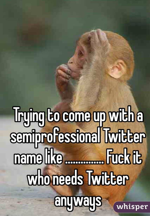 Trying to come up with a semiprofessional Twitter name like ............... Fuck it who needs Twitter anyways