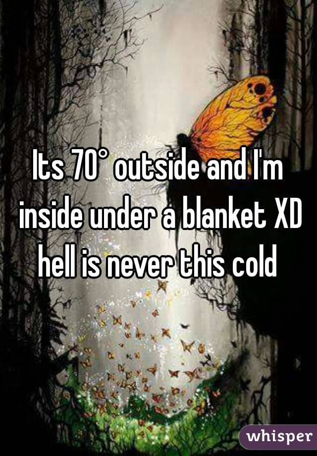 Its 70° outside and I'm inside under a blanket XD hell is never this cold