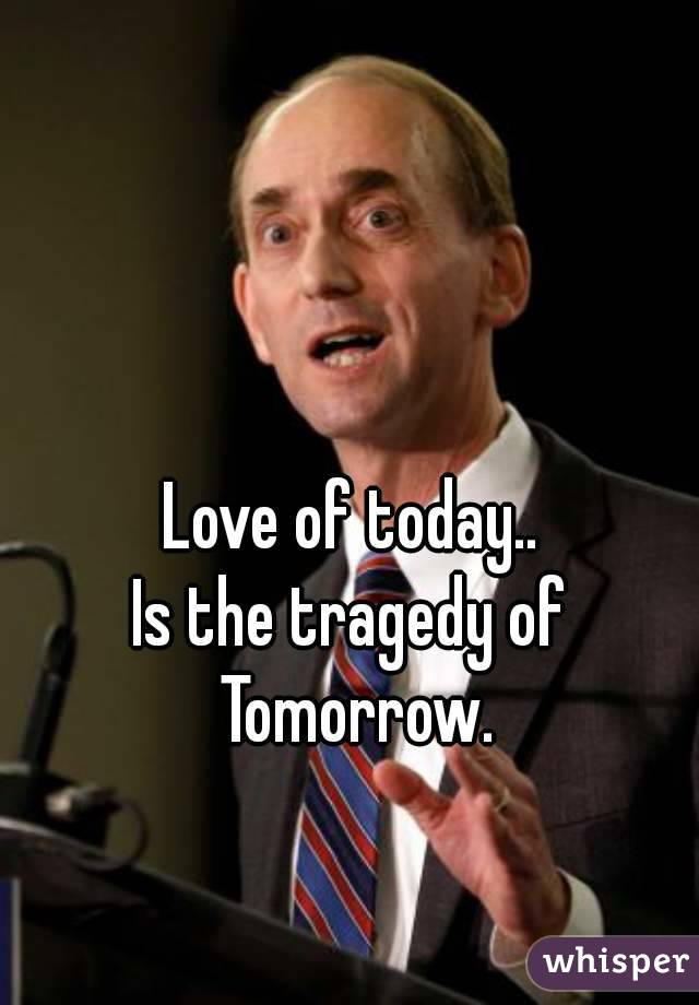 Love of today.. Is the tragedy of Tomorrow.
