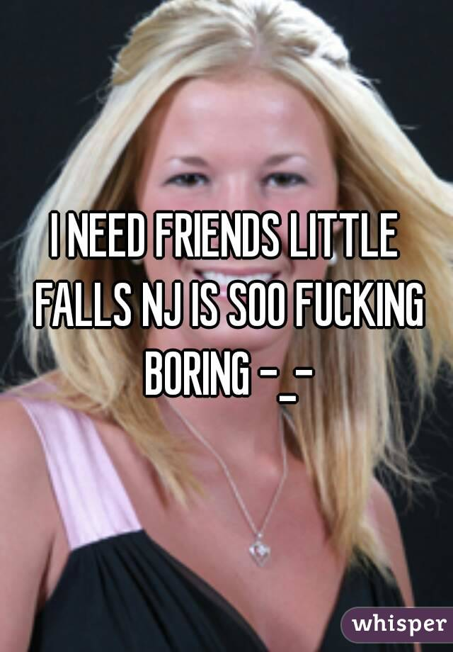I NEED FRIENDS LITTLE FALLS NJ IS SOO FUCKING BORING -_-