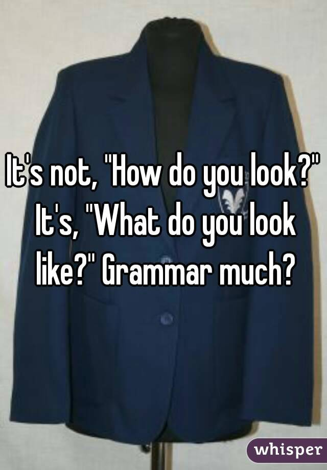 "It's not, ""How do you look?"" It's, ""What do you look like?"" Grammar much?"