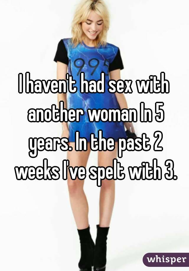 I haven't had sex with another woman In 5 years. In the past 2 weeks I've spelt with 3.