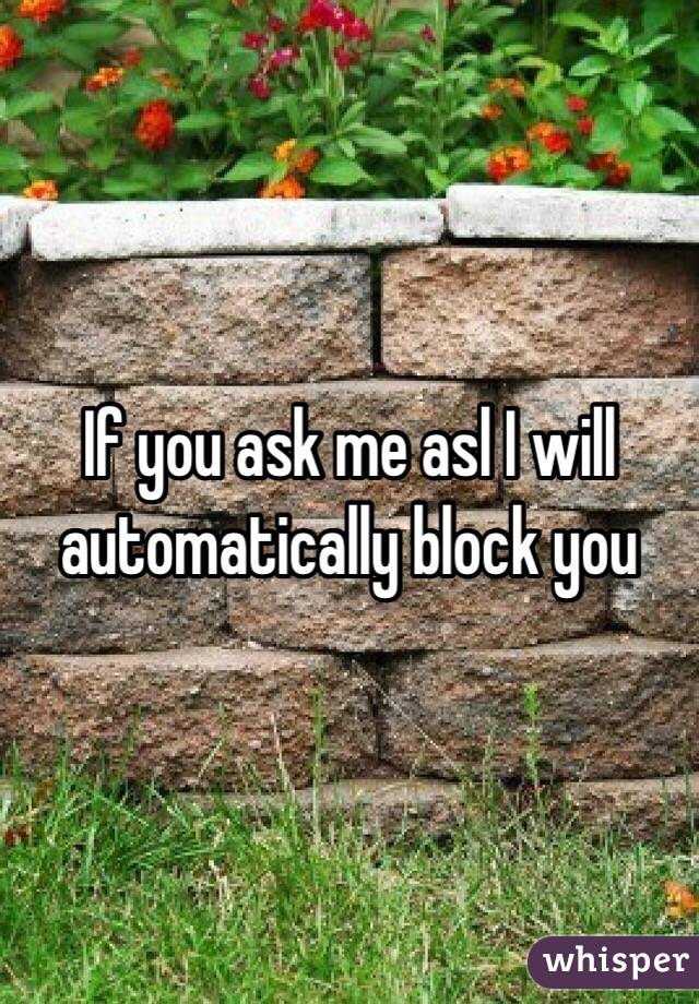 If you ask me asl I will automatically block you