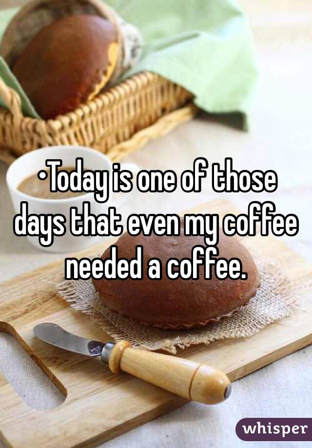 •Today is one of those days that even my coffee needed a coffee.