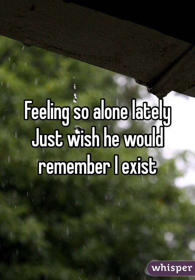 Feeling so alone lately  Just wish he would remember I exist