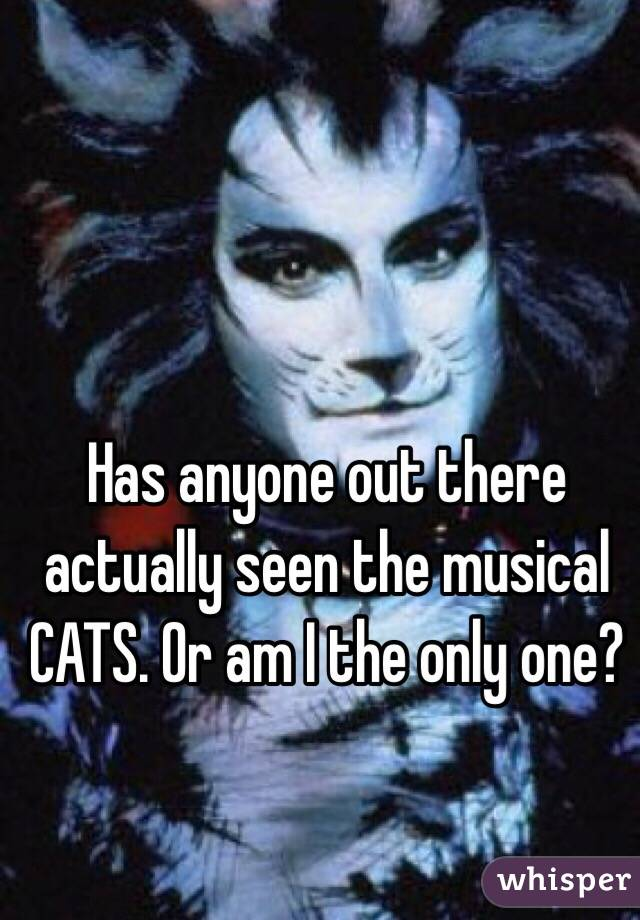 Has anyone out there actually seen the musical  CATS. Or am I the only one?
