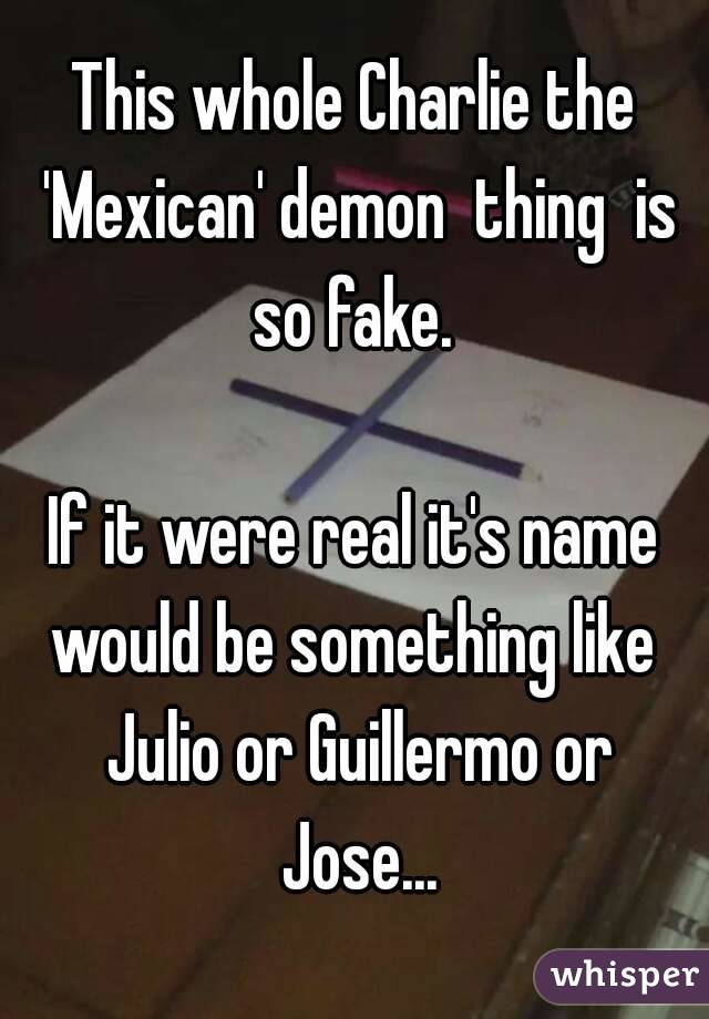 This whole Charlie the 'Mexican' demon  thing  is so fake.   If it were real it's name would be something like  Julio or Guillermo or Jose...