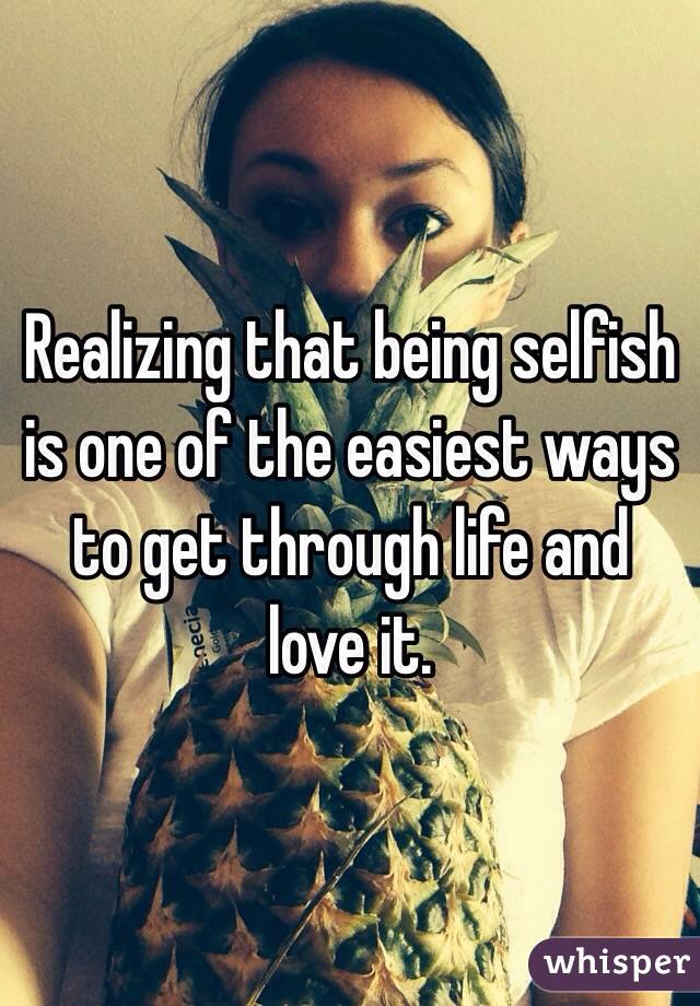 Realizing that being selfish is one of the easiest ways to get through life and love it.