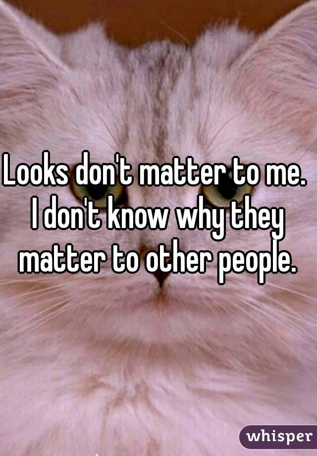 Looks don't matter to me.  I don't know why they matter to other people.