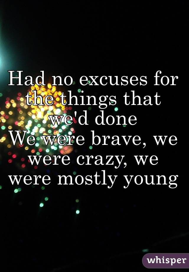Had no excuses for the things that we'd done We were brave, we were crazy, we were mostly young