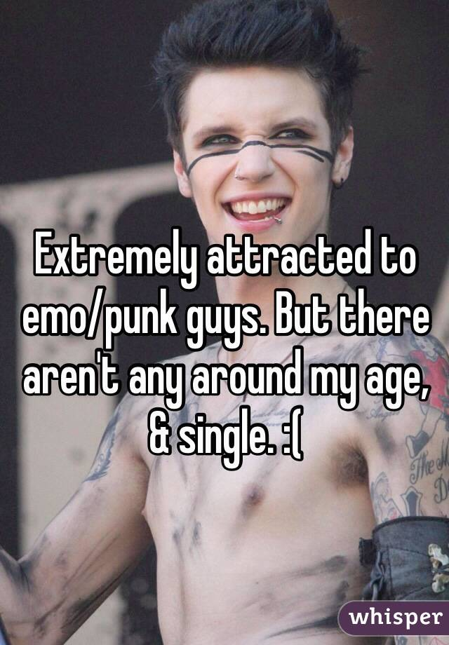 Extremely attracted to emo/punk guys. But there aren't any around my age, & single. :(