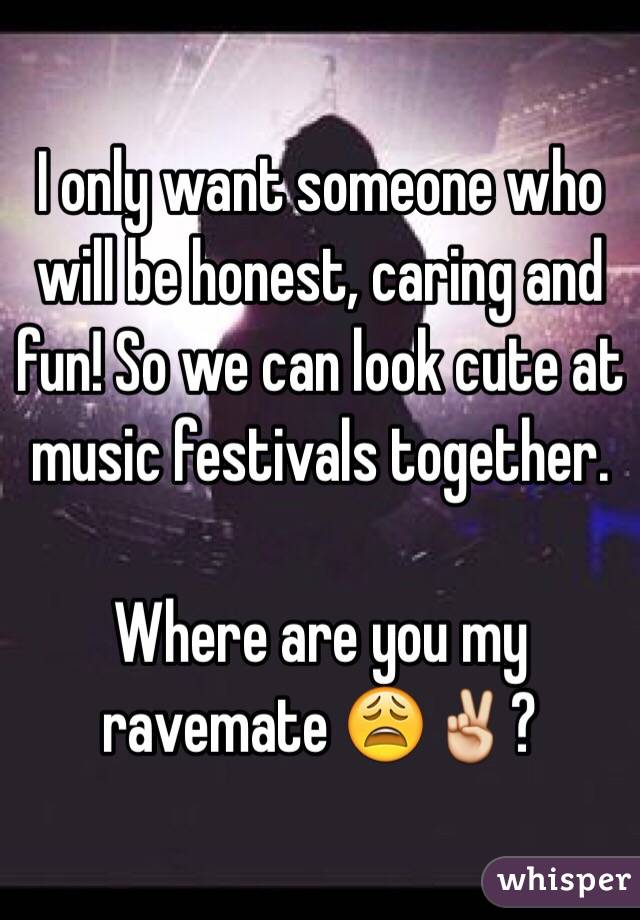 I only want someone who will be honest, caring and fun! So we can look cute at music festivals together.   Where are you my ravemate 😩✌️?