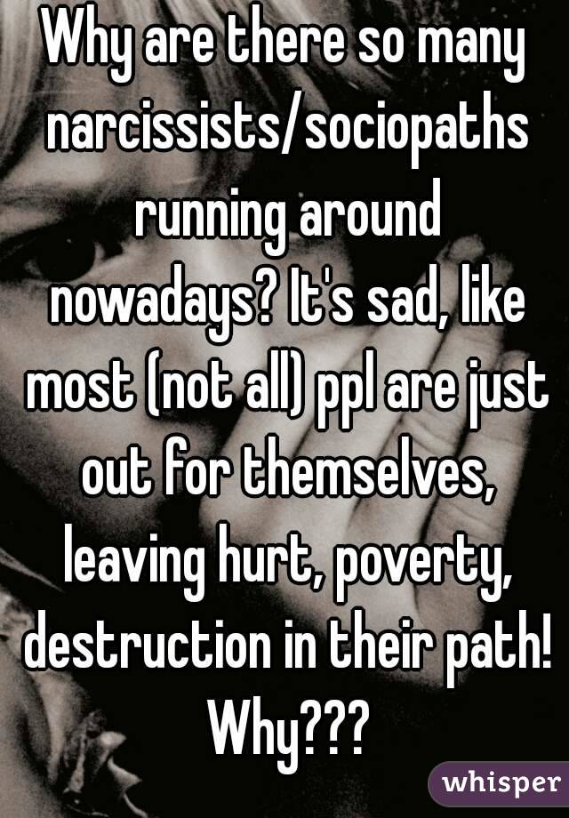 Why are there so many narcissists/sociopaths running around nowadays? It's sad, like most (not all) ppl are just out for themselves, leaving hurt, poverty, destruction in their path! Why???
