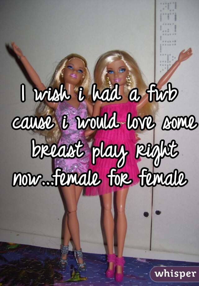 I wish i had a fwb cause i would love some breast play right now...female for female