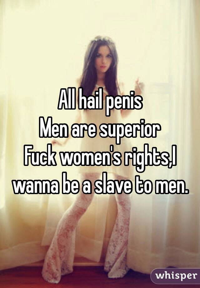 All hail penis  Men are superior  Fuck women's rights,I wanna be a slave to men.