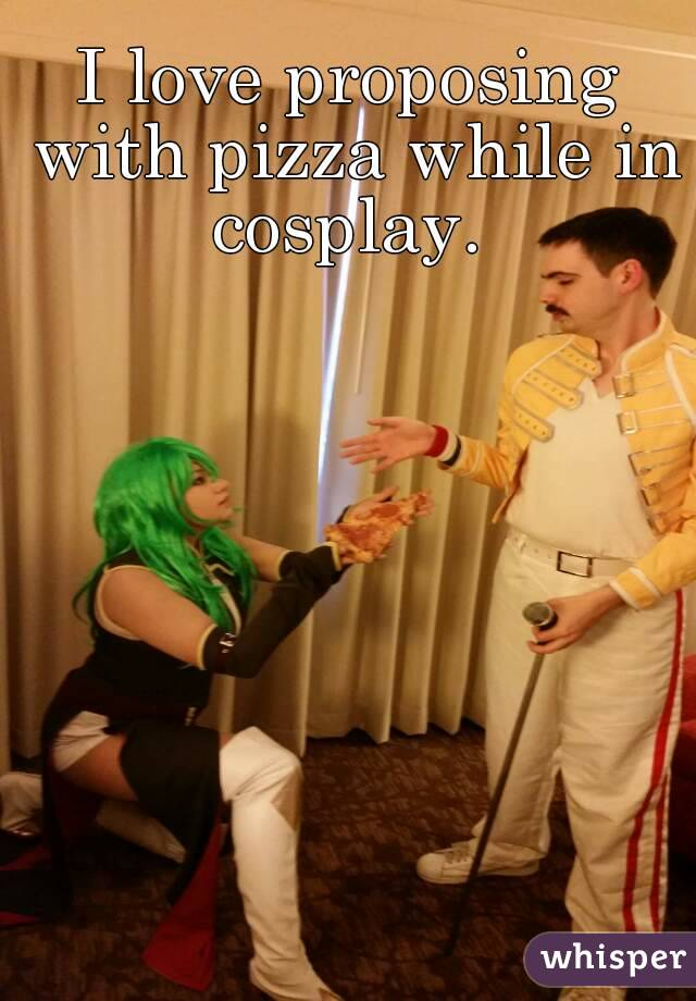 I love proposing with pizza while in cosplay.