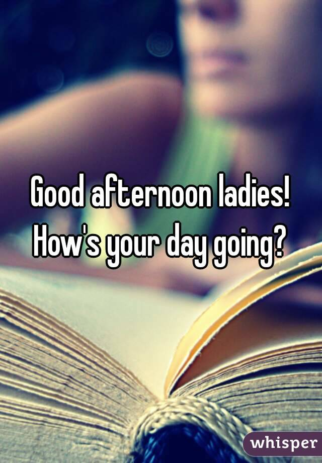 Good afternoon ladies! How's your day going?