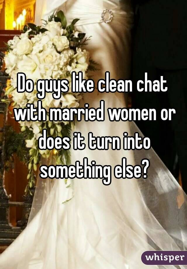 Do guys like clean chat with married women or does it turn into something else?