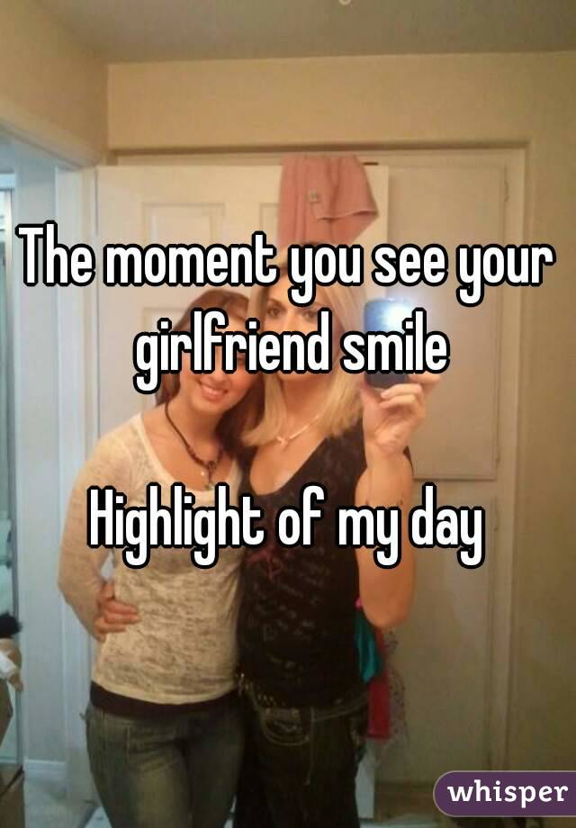 The moment you see your girlfriend smile  Highlight of my day