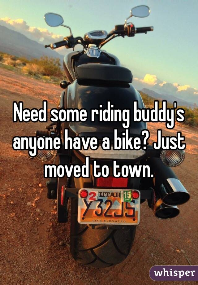 Need some riding buddy's anyone have a bike? Just moved to town.