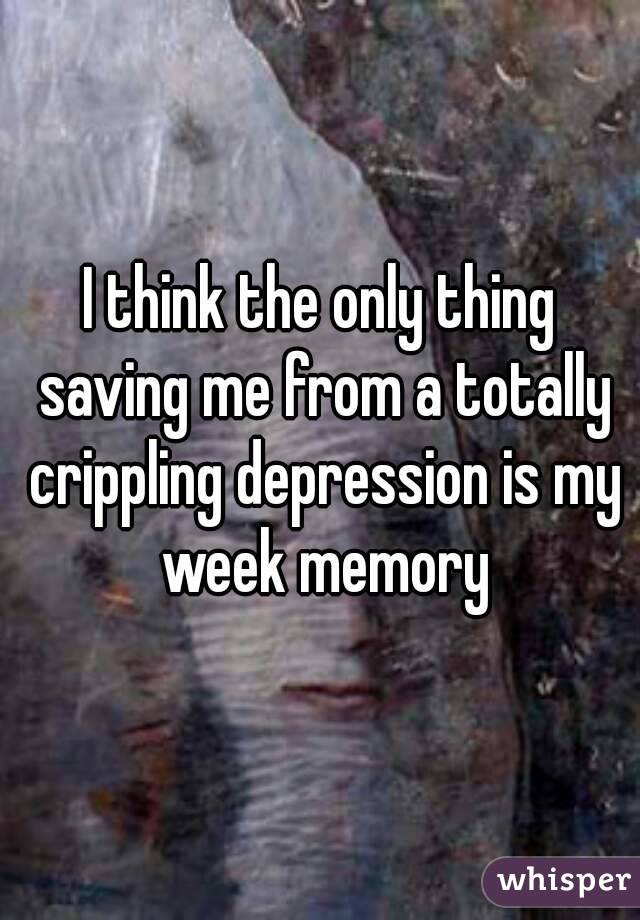 I think the only thing saving me from a totally crippling depression is my week memory