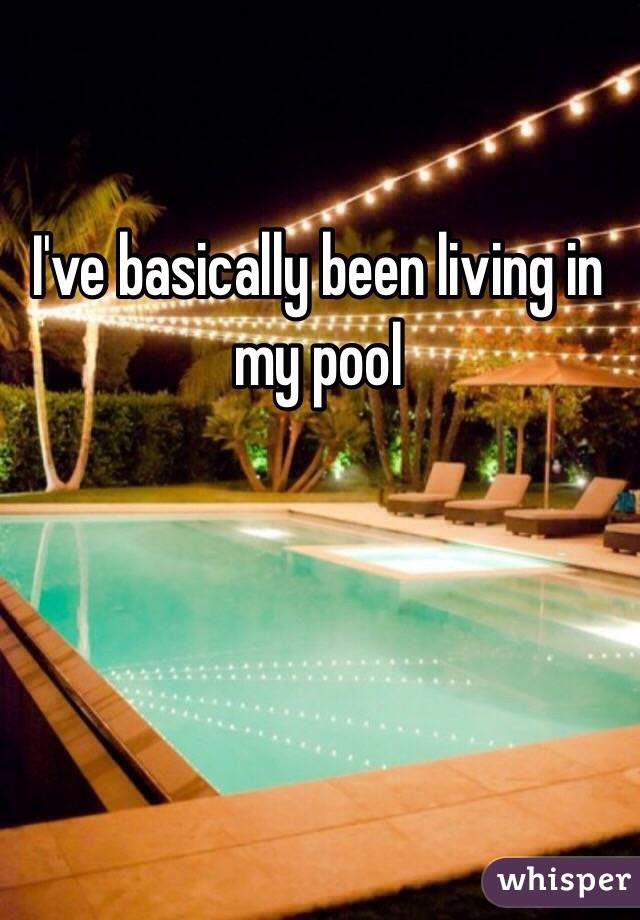 I've basically been living in my pool