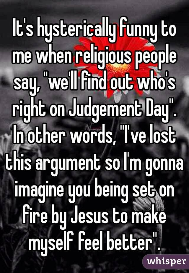 """It's hysterically funny to me when religious people say, """"we'll find out who's right on Judgement Day"""".  In other words, """"I've lost this argument so I'm gonna imagine you being set on fire by Jesus to make myself feel better""""."""
