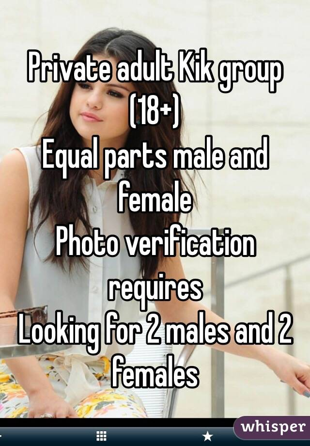 Private adult Kik group (18+) Equal parts male and female Photo verification requires Looking for 2 males and 2 females