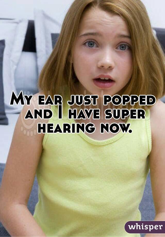 My ear just popped and I have super hearing now.
