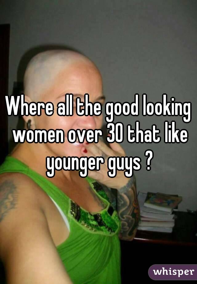 Where all the good looking women over 30 that like younger guys ?