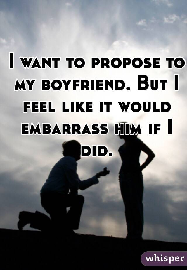 I want to propose to my boyfriend. But I feel like it would embarrass him if I did.