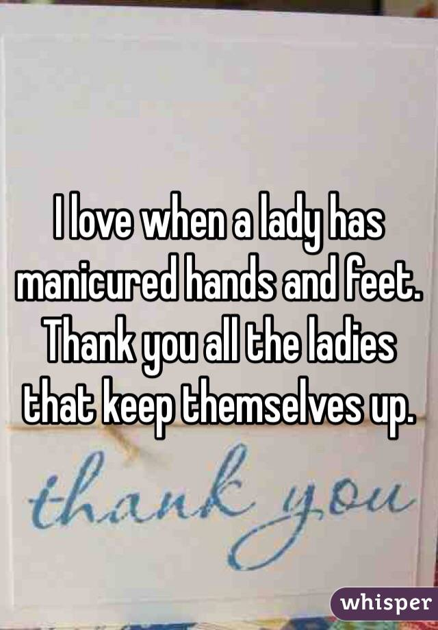 I love when a lady has manicured hands and feet.  Thank you all the ladies that keep themselves up.