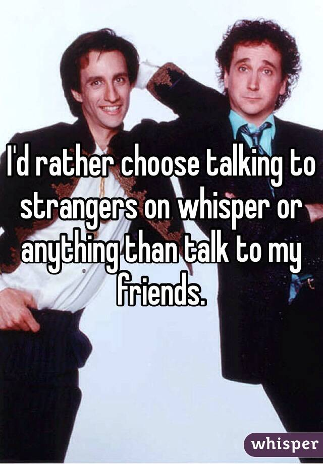 I'd rather choose talking to strangers on whisper or anything than talk to my friends.