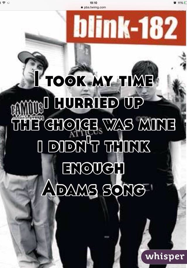 I took my time i hurried up  the choice was mine i didn't think enough  Adams song