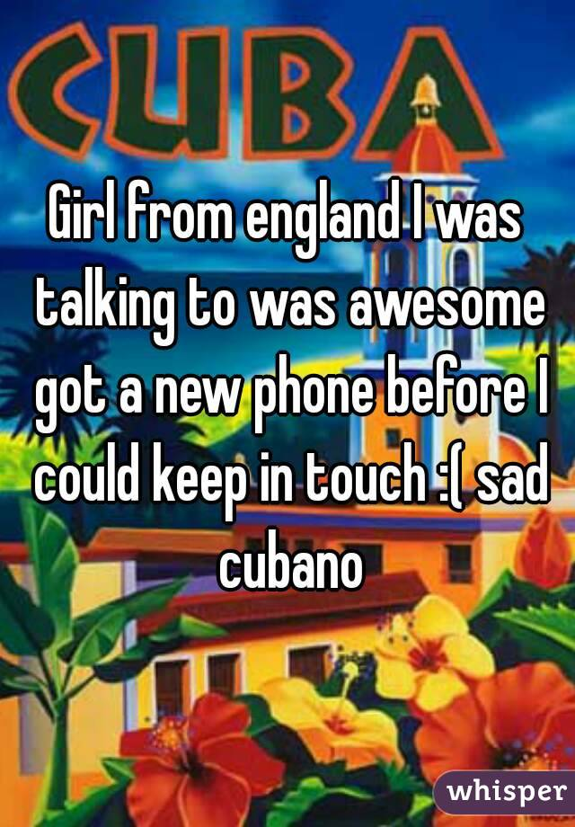 Girl from england I was talking to was awesome got a new phone before I could keep in touch :( sad cubano