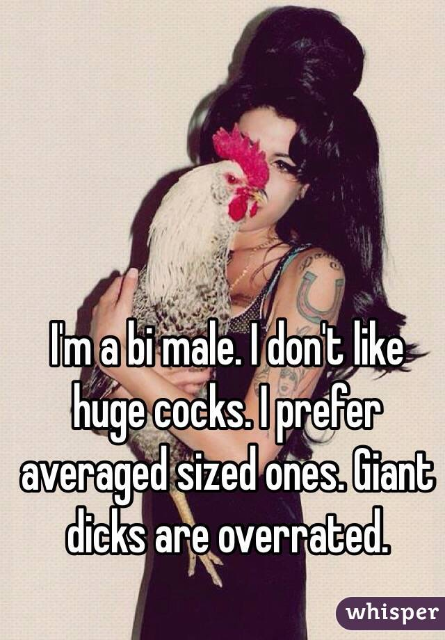 I'm a bi male. I don't like huge cocks. I prefer averaged sized ones. Giant dicks are overrated.