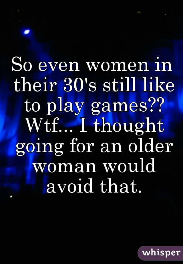 So even women in their 30's still like to play games?? Wtf... I thought going for an older woman would avoid that.