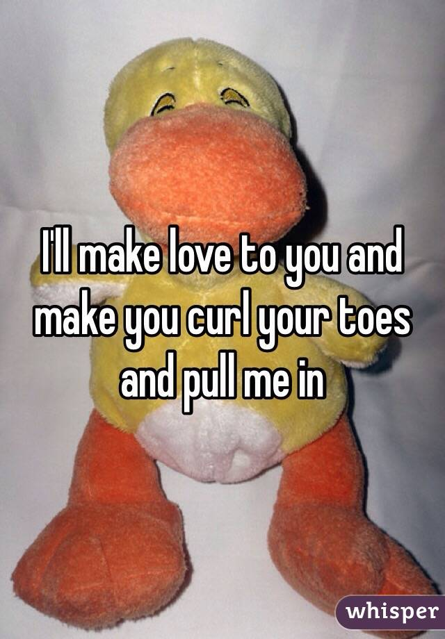 I'll make love to you and make you curl your toes and pull me in