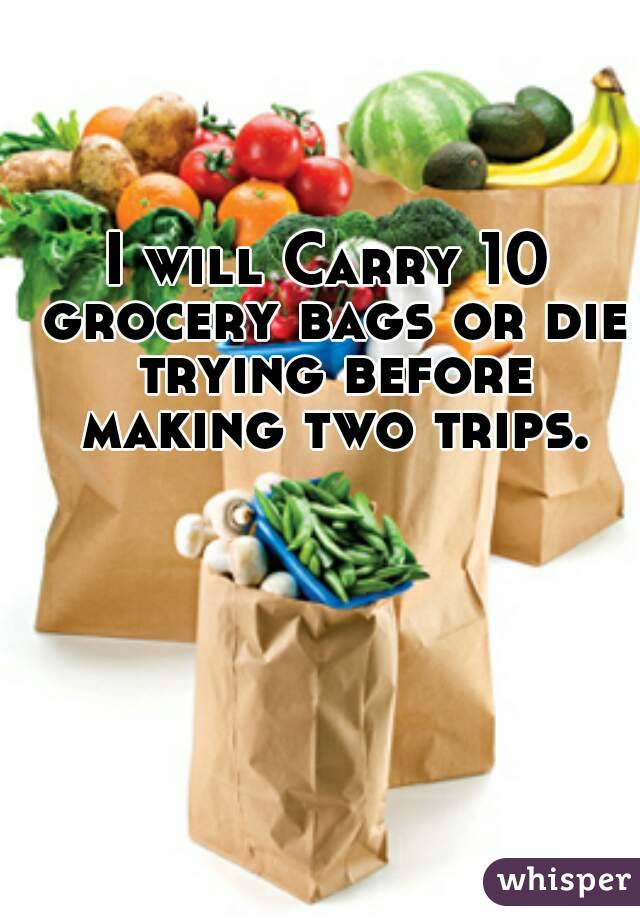 I will Carry 10 grocery bags or die trying before making two trips.